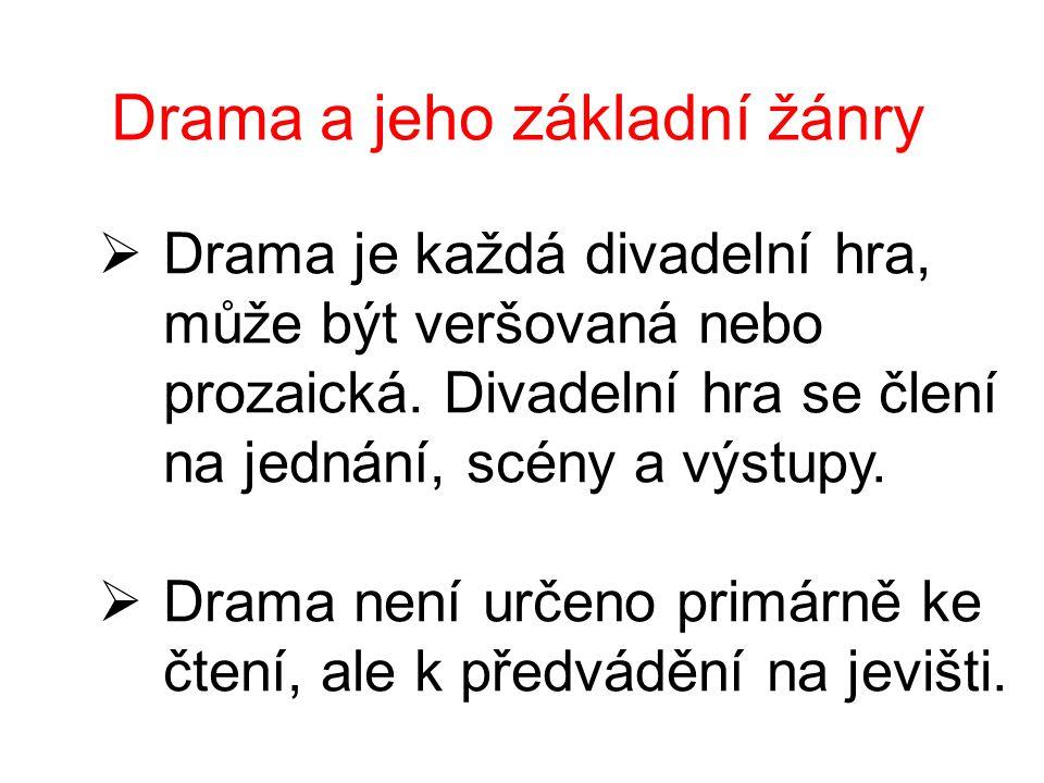 Drama a jeho základní žánry  Drama je každá divadelní hra, může být veršovaná nebo prozaická. Divadelní hra se člení na jednání, scény a výstupy.  D