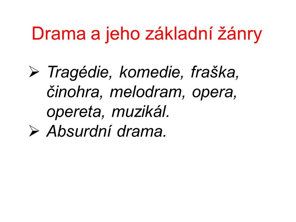 Drama a jeho základní žánry  Tragédie, komedie, fraška, činohra, melodram, opera, opereta, muzikál.  Absurdní drama.
