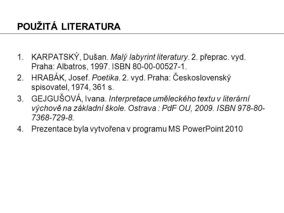 POUŽITÁ LITERATURA 1.KARPATSKÝ, Dušan. Malý labyrint literatury. 2. přeprac. vyd. Praha: Albatros, 1997. ISBN 80-00-00527-1. 2.HRABÁK, Josef. Poetika.