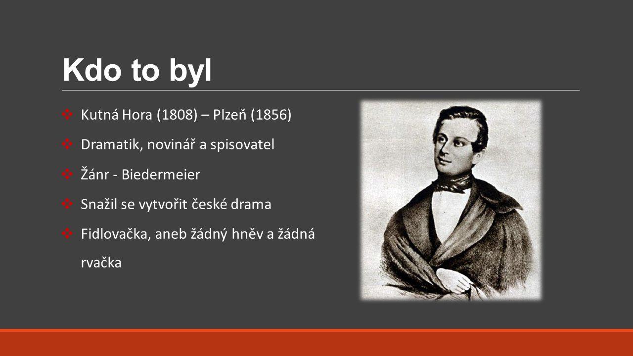 Kdo to byl ❖ Kutná Hora (1808) – Plzeň (1856) ❖ Dramatik, novinář a spisovatel ❖ Žánr - Biedermeier ❖ Snažil se vytvořit české drama ❖ Fidlovačka, ane