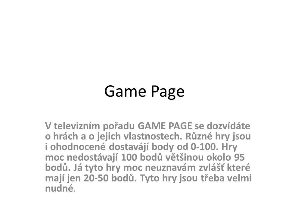 Game Page V televizním pořadu GAME PAGE se dozvídáte o hrách a o jejich vlastnostech. Různé hry jsou i ohodnocené dostavájí body od 0-100. Hry moc ned