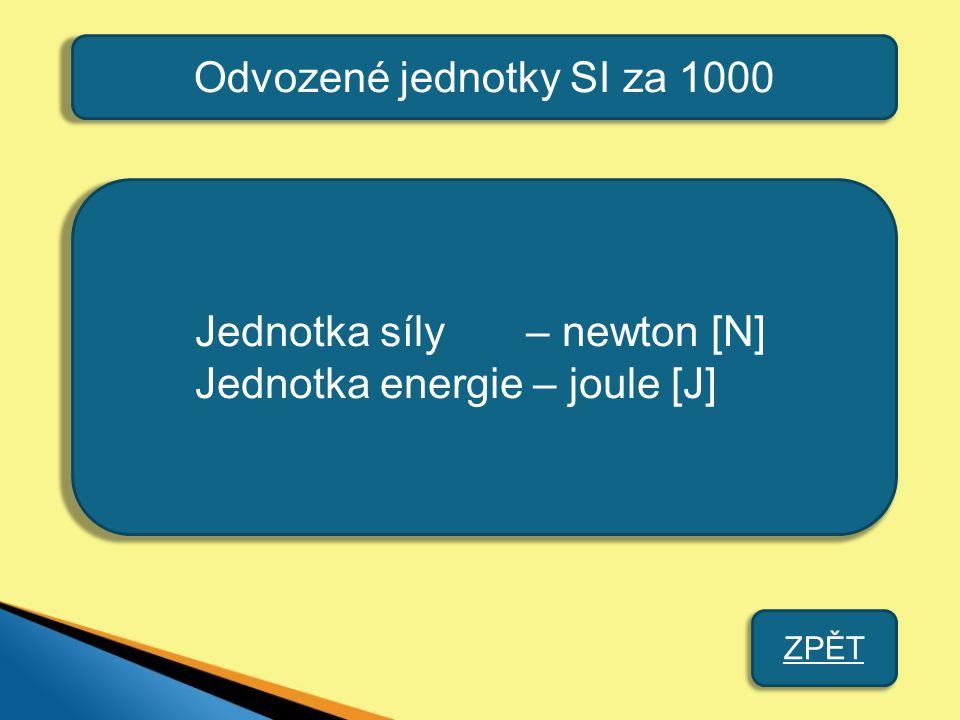 Odvozené jednotky SI za 1000 Jednotka síly – newton [N] Jednotka energie – joule [J] ZPĚT