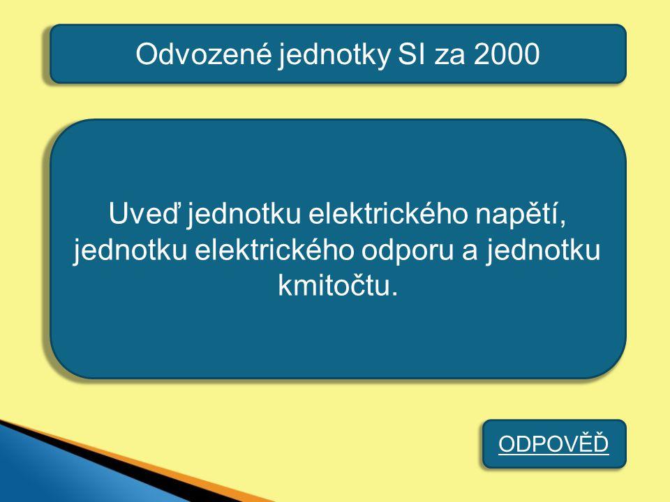 Odvozené jednotky SI za 2000 Uveď jednotku elektrického napětí, jednotku elektrického odporu a jednotku kmitočtu. ODPOVĚĎ