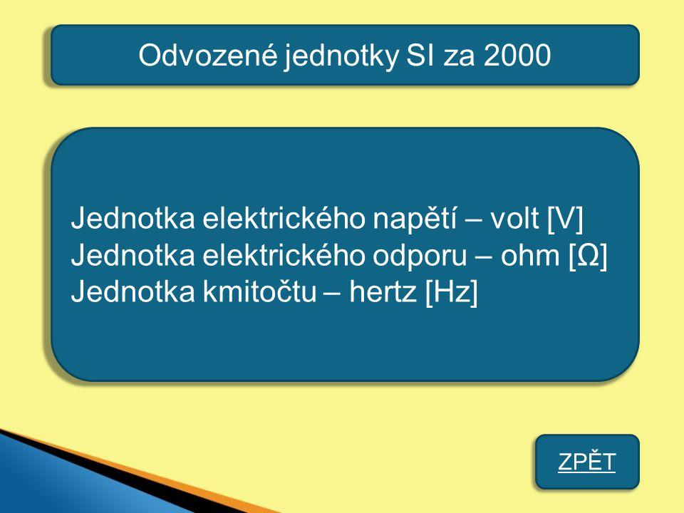 Odvozené jednotky SI za 2000 Jednotka elektrického napětí – volt [V] Jednotka elektrického odporu – ohm [Ω] Jednotka kmitočtu – hertz [Hz] ZPĚT