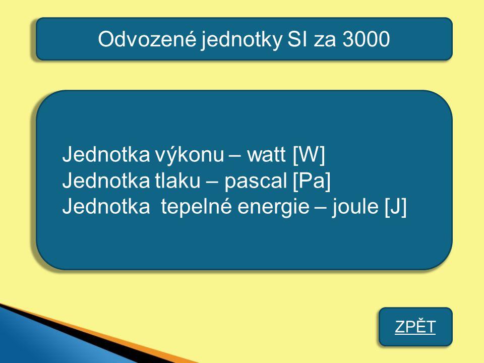 Odvozené jednotky SI za 3000 Jednotka výkonu – watt [W] Jednotka tlaku – pascal [Pa] Jednotka tepelné energie – joule [J] ZPĚT