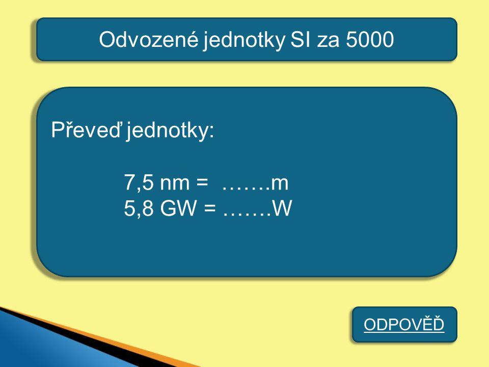 Odvozené jednotky SI za 5000 Převeď jednotky: 7,5 nm = …….m 5,8 GW = …….W ODPOVĚĎ