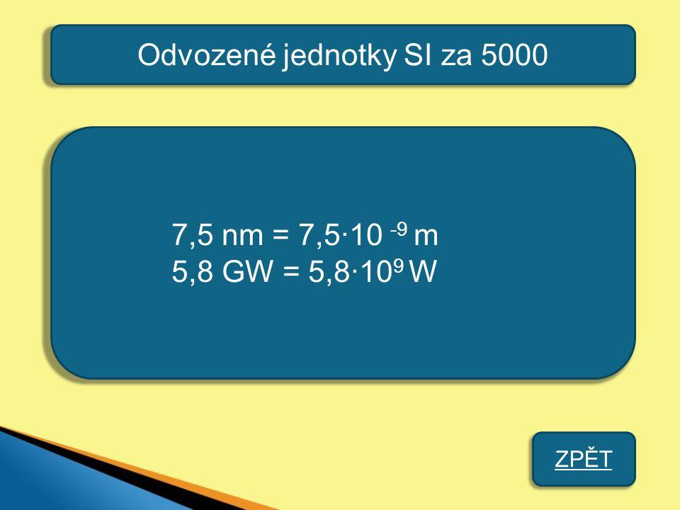 Odvozené jednotky SI za 5000 7,5 nm = 7,5·10 -9 m 5,8 GW = 5,8·10 9 W ZPĚT