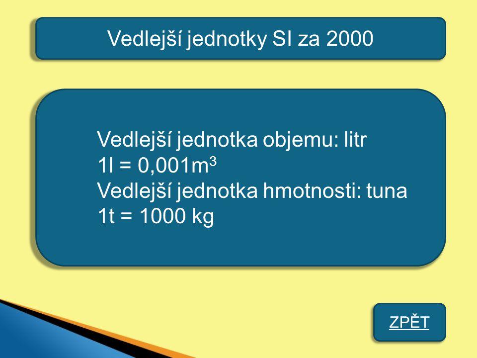 Vedlejší jednotky SI za 2000 Vedlejší jednotka objemu: litr 1l = 0,001m 3 Vedlejší jednotka hmotnosti: tuna 1t = 1000 kg ZPĚT