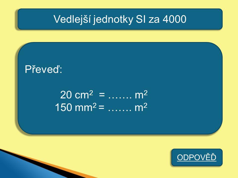 Vedlejší jednotky SI za 4000 Převeď: 20 cm 2 = ……. m 2 150 mm 2 = ……. m 2 ODPOVĚĎ