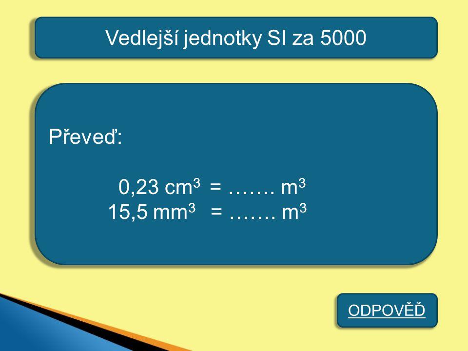 Vedlejší jednotky SI za 5000 Převeď: 0,23 cm 3 = ……. m 3 15,5 mm 3 = ……. m 3 ODPOVĚĎ