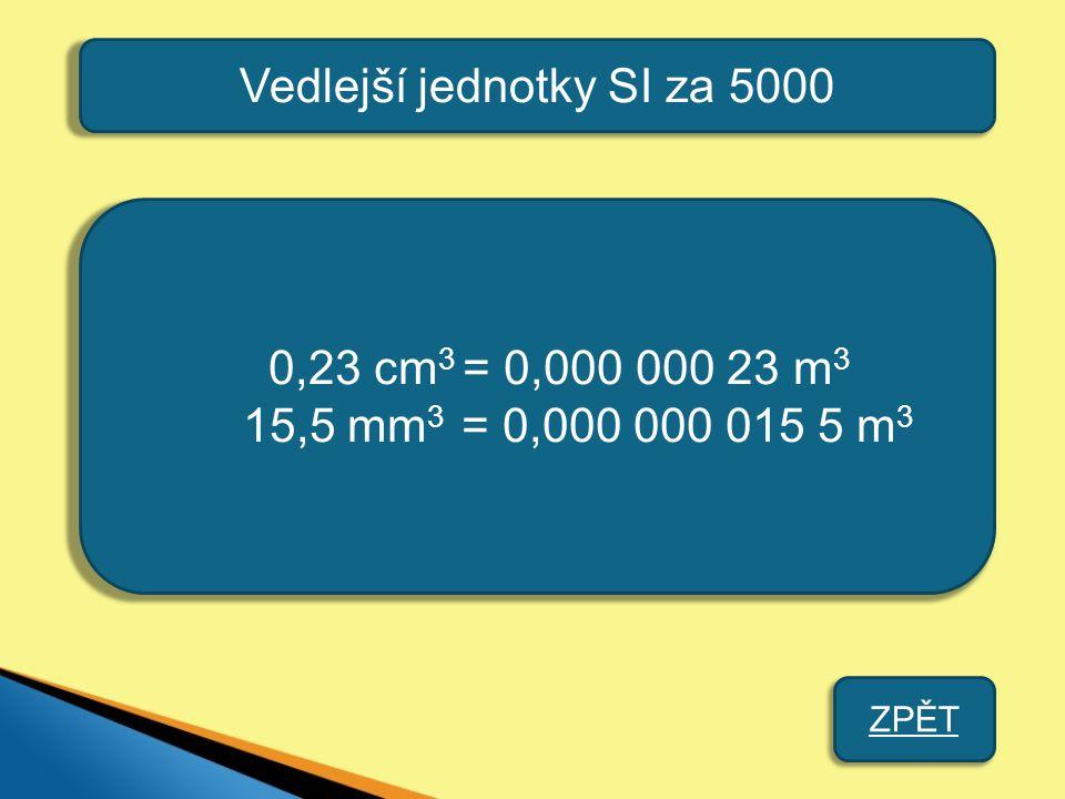 Vedlejší jednotky SI za 5000 0,23 cm 3 = 0,000 000 23 m 3 15,5 mm 3 = 0,000 000 015 5 m 3 ZPĚT