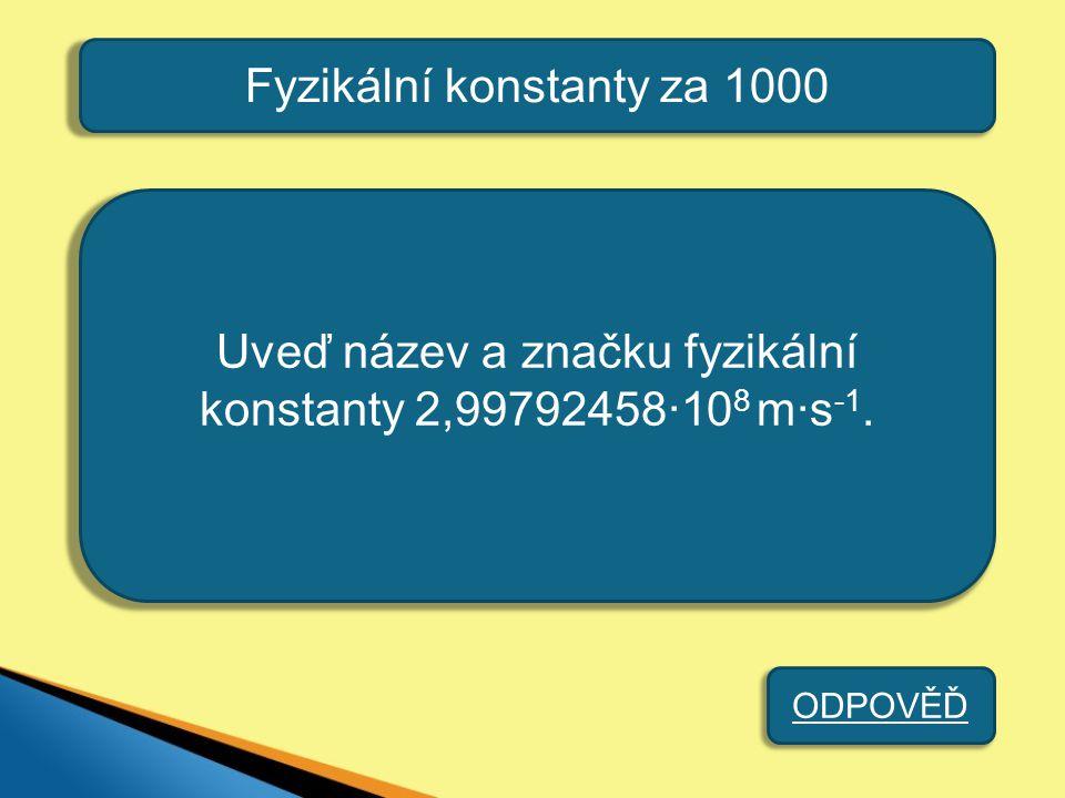 Fyzikální konstanty za 1000 Uveď název a značku fyzikální konstanty 2,99792458·10 8 m·s -1. ODPOVĚĎ