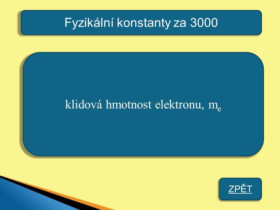 Fyzikální konstanty za 3000 klidová hmotnost elektronu, m e ZPĚT