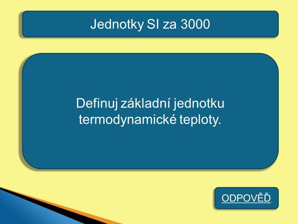 Jednotky SI za 3000 Kelvin [K] je 1/273,16 díl termodyna- mické teploty trojného bodu vody. ZPĚT