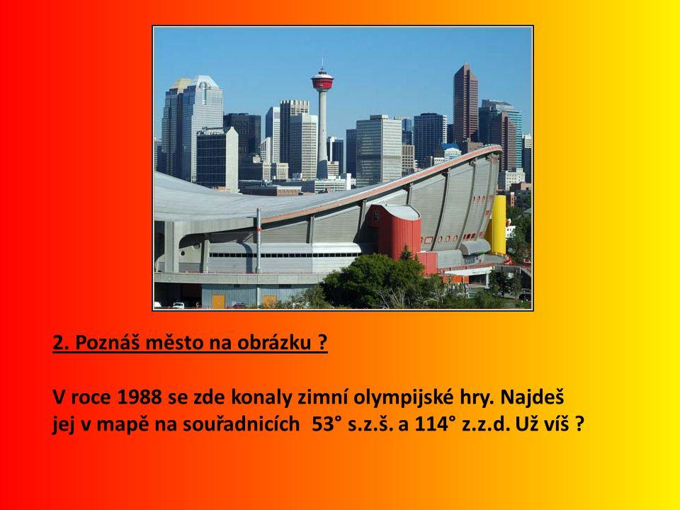 2. Poznáš město na obrázku ? V roce 1988 se zde konaly zimní olympijské hry. Najdeš jej v mapě na souřadnicích 53° s.z.š. a 114° z.z.d. Už víš ?
