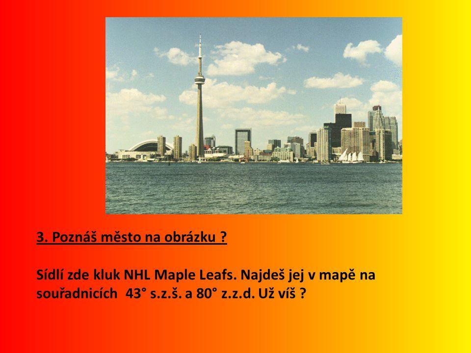 3. Poznáš město na obrázku ? Sídlí zde kluk NHL Maple Leafs. Najdeš jej v mapě na souřadnicích 43° s.z.š. a 80° z.z.d. Už víš ?
