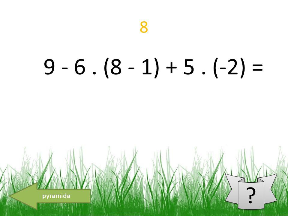 8 9 - 6. (8 - 1) + 5. (-2) = pyramida