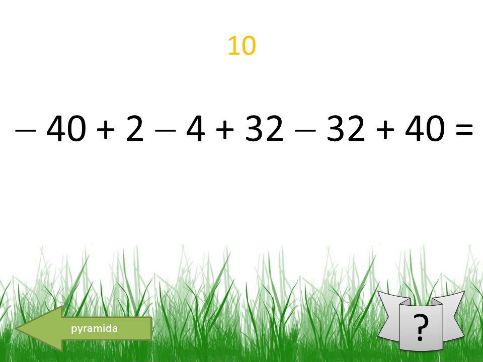10 pyramida  40 + 2  4 + 32  32 + 40 =