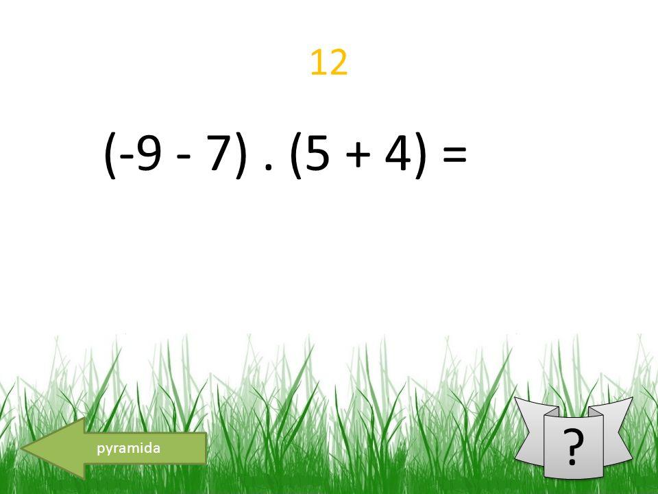 12 (-9 - 7). (5 + 4) = pyramida
