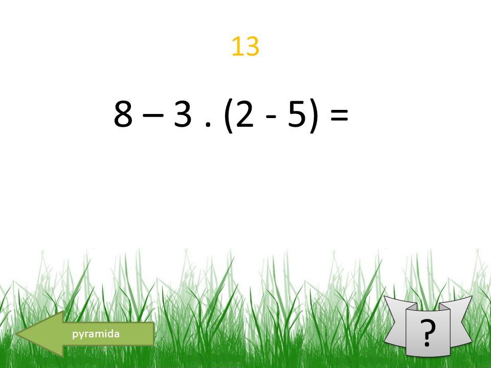 13 8 – 3. (2 - 5) = pyramida