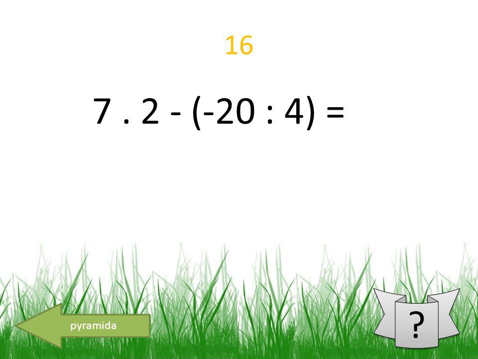 16 7. 2 - (-20 : 4) = pyramida