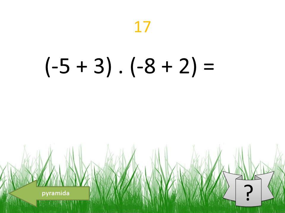 17 (-5 + 3). (-8 + 2) = pyramida