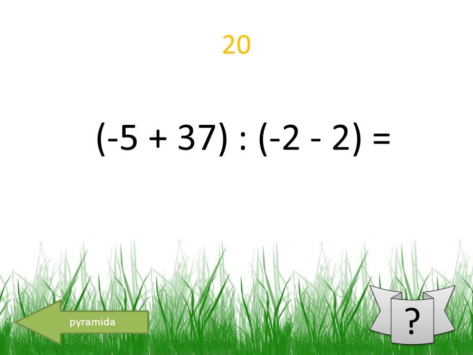 20 pyramida (-5 + 37) : (-2 - 2) =