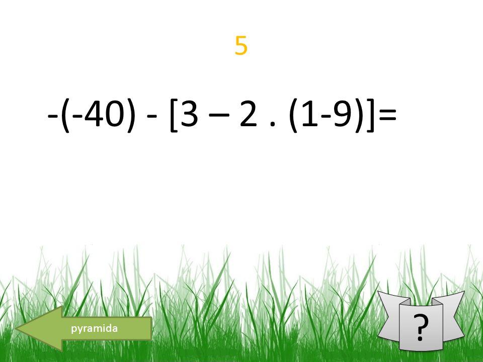 5 pyramida -(-40) - [3 – 2. (1-9)]=