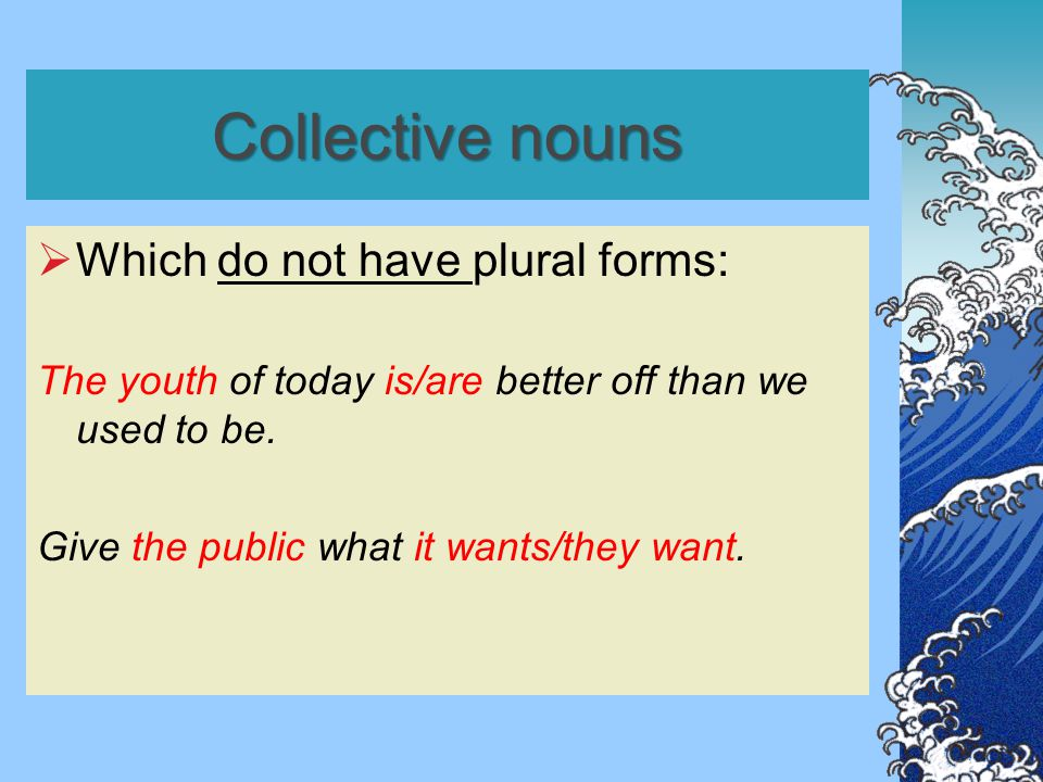 Collective nouns  Which do not have plural forms: The youth of today is/are better off than we used to be. Give the public what it wants/they want.