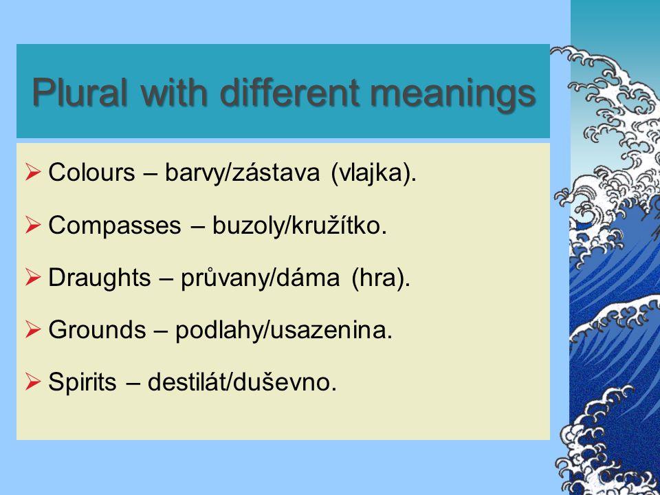 Plural with different meanings  Colours – barvy/zástava (vlajka).  Compasses – buzoly/kružítko.  Draughts – průvany/dáma (hra).  Grounds – podlahy