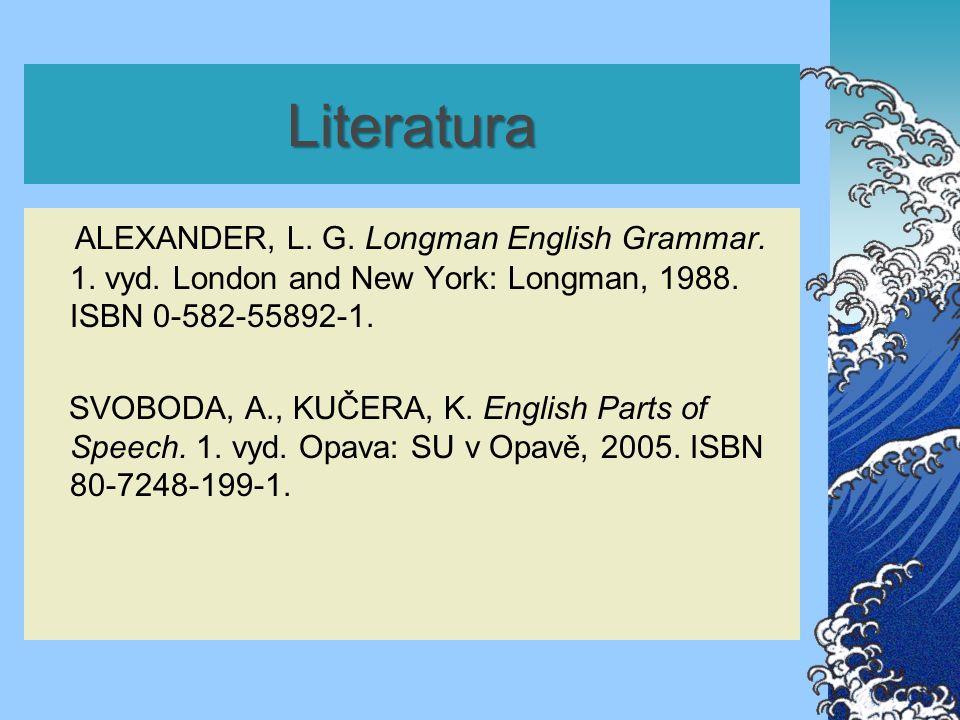 Literatura ALEXANDER, L. G. Longman English Grammar. 1. vyd. London and New York: Longman, 1988. ISBN 0-582-55892-1. SVOBODA, A., KUČERA, K. English P