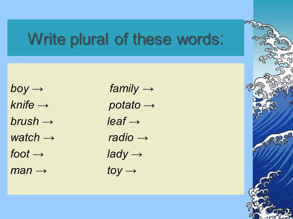 Write plural of these words Write plural of these words : boy → family → knife → potato → brush → leaf → watch → radio → foot → lady → man → toy →