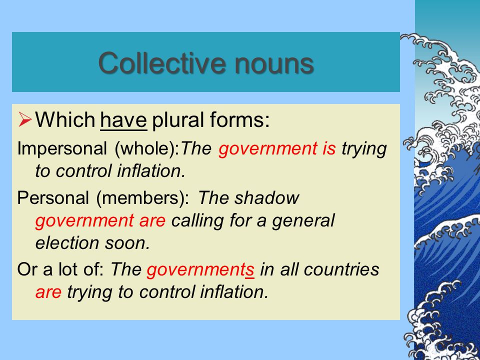 Collective nouns  Which have plural forms: Impersonal (whole):The government is trying to control inflation. Personal (members): The shadow governmen