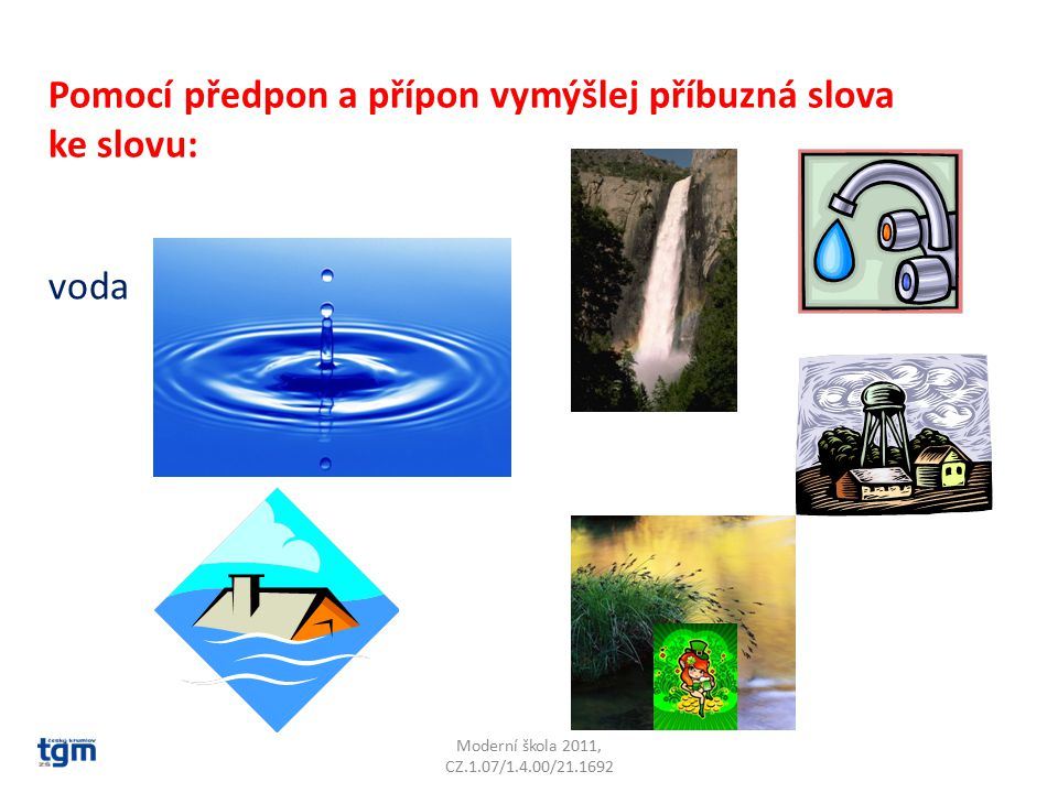 Moderní škola 2011, CZ.1.07/1.4.00/21.1692 Pomocí předpon a přípon vymýšlej příbuzná slova ke slovu: voda
