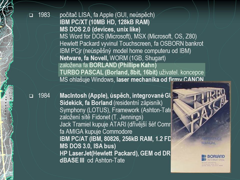  1983počitač LISA, fa Apple (GUI, neúspěch) IBM PC/XT (10MB HD, 128kB RAM) MS DOS 2.0 (devices, unix like) MS Word for DOS (Microsoft), MSX (Microsoft, OS, Z80) Hewlett Packard vyvinul Touchscreen, fa OSBORN bankrot IBM PCjr (neúspěšný model home computeru od IBM) Netware, fa Novell, WORM (1GB, Shugart) založena fa BORLAND (Phillipe Kahn) TURBO PASCAL (Borland, 8bit, 16bit) uživatel.
