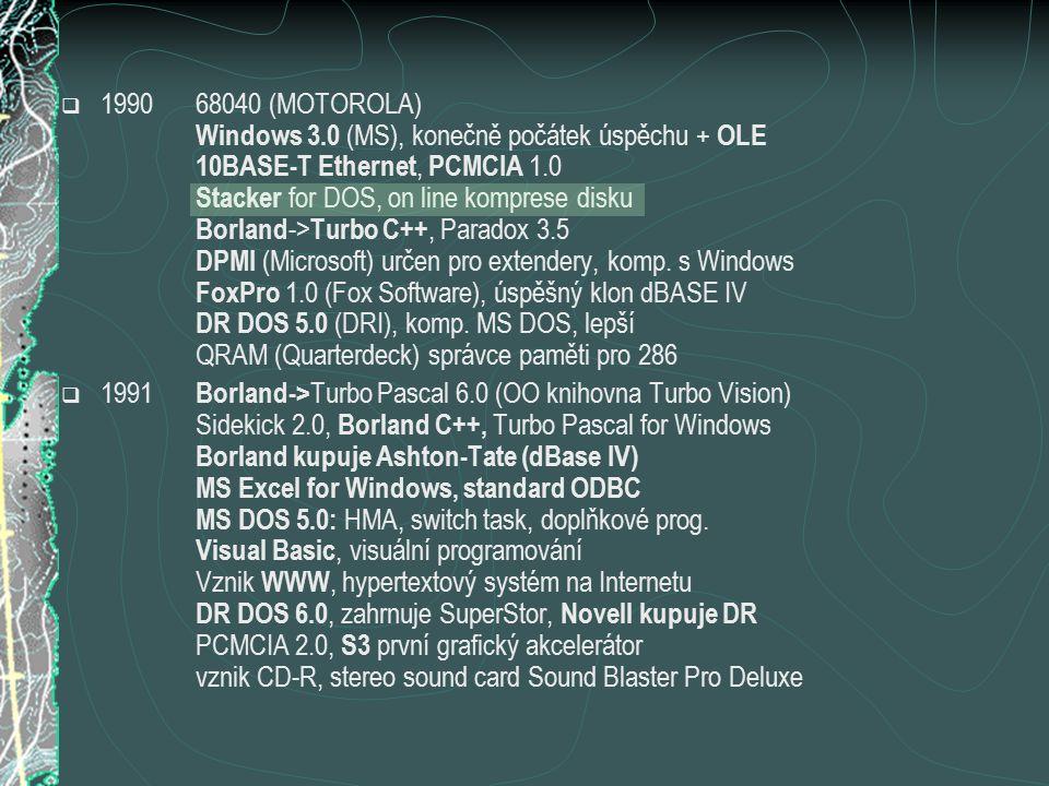  199068040 (MOTOROLA) Windows 3.0 (MS), konečně počátek úspěchu + OLE 10BASE-T Ethernet, PCMCIA 1.0 Stacker for DOS, on line komprese disku Borland -> Turbo C++, Paradox 3.5 DPMI (Microsoft) určen pro extendery, komp.