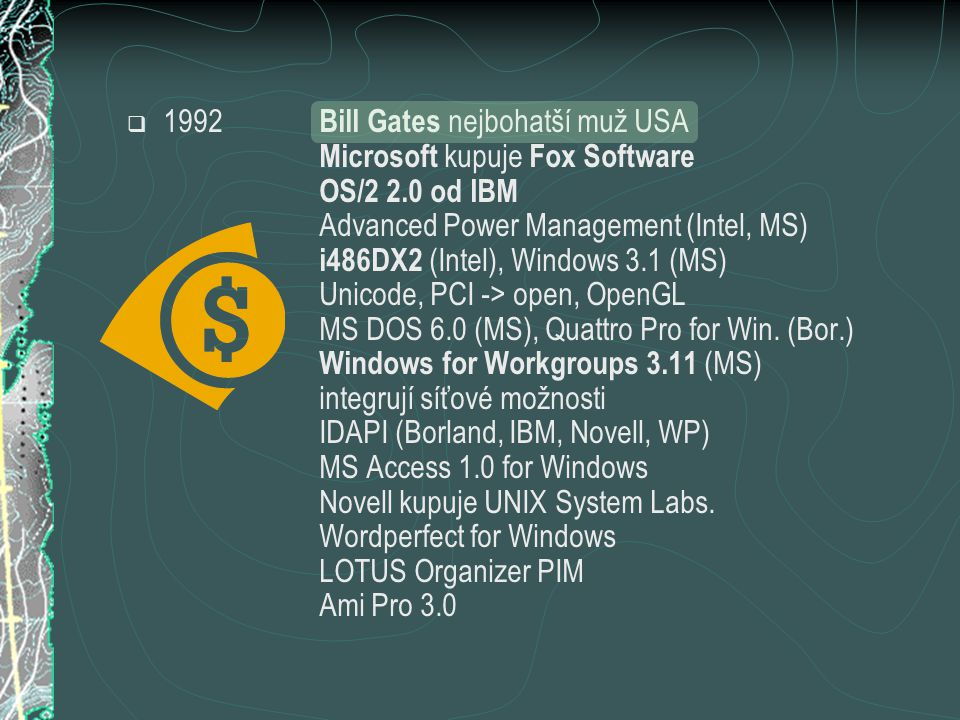  1992 Bill Gates nejbohatší muž USA Microsoft kupuje Fox Software OS/2 2.0 od IBM Advanced Power Management (Intel, MS) i486DX2 (Intel), Windows 3.1 (MS) Unicode, PCI -> open, OpenGL MS DOS 6.0 (MS), Quattro Pro for Win.
