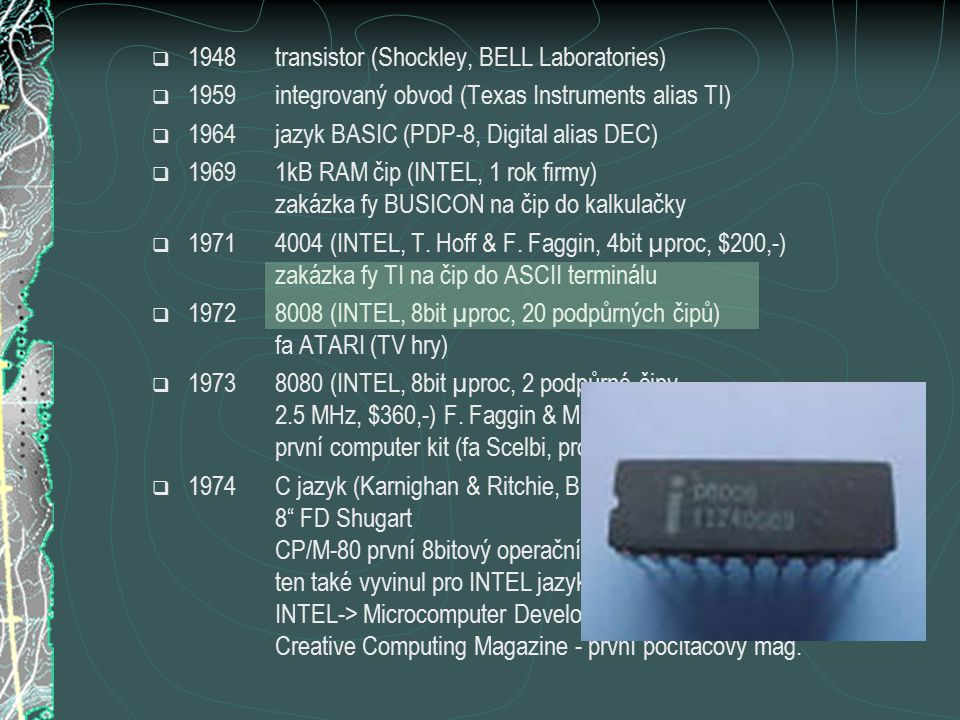  1948transistor (Shockley, BELL Laboratories)  1959integrovaný obvod (Texas Instruments alias TI)  1964jazyk BASIC (PDP-8, Digital alias DEC)  19691kB RAM čip (INTEL, 1 rok firmy) zakázka fy BUSICON na čip do kalkulačky  19714004 (INTEL, T.