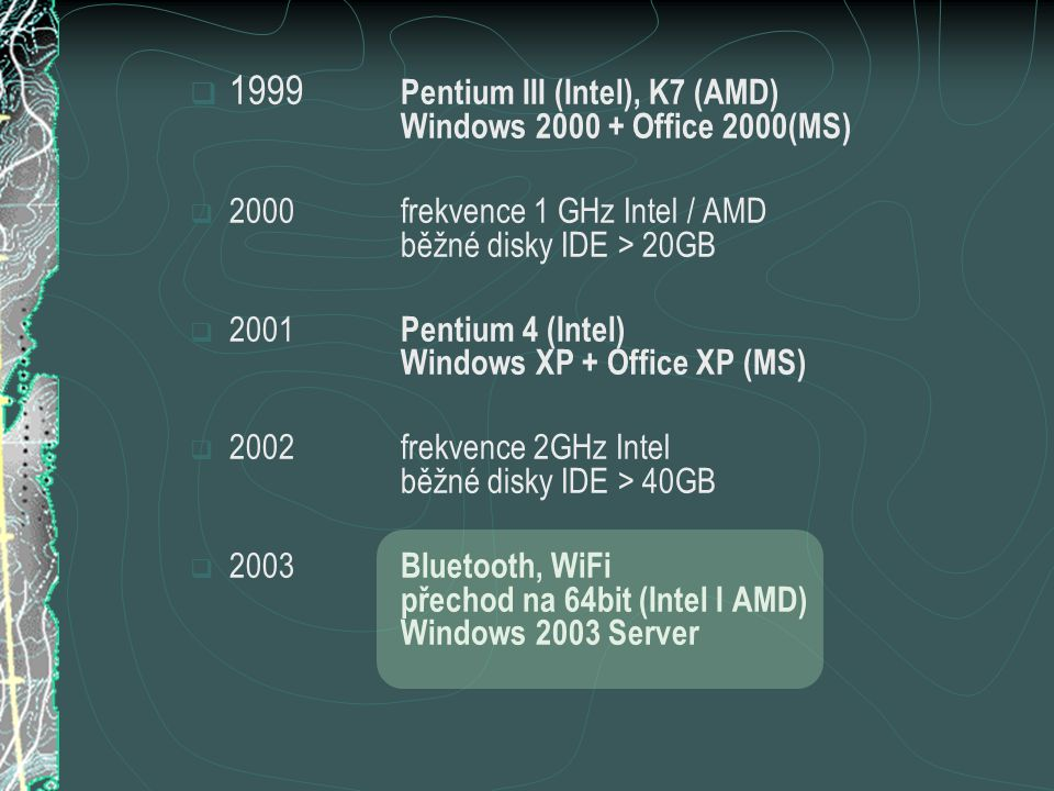  1999 Pentium III (Intel), K7 (AMD) Windows 2000 + Office 2000(MS)  2000frekvence 1 GHz Intel / AMD běžné disky IDE > 20GB  2001 Pentium 4 (Intel) Windows XP + Office XP (MS)  2002frekvence 2GHz Intel běžné disky IDE > 40GB  2003 Bluetooth, WiFi přechod na 64bit (Intel I AMD) Windows 2003 Server