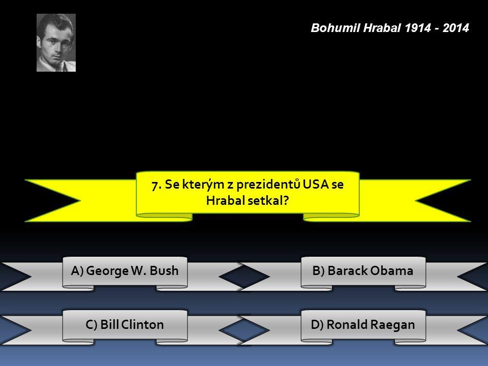 7. Se kterým z prezidentů USA se Hrabal setkal? C) Bill ClintonD) Ronald Raegan A) George W. BushB) Barack Obama Bohumil Hrabal 1914 - 2014