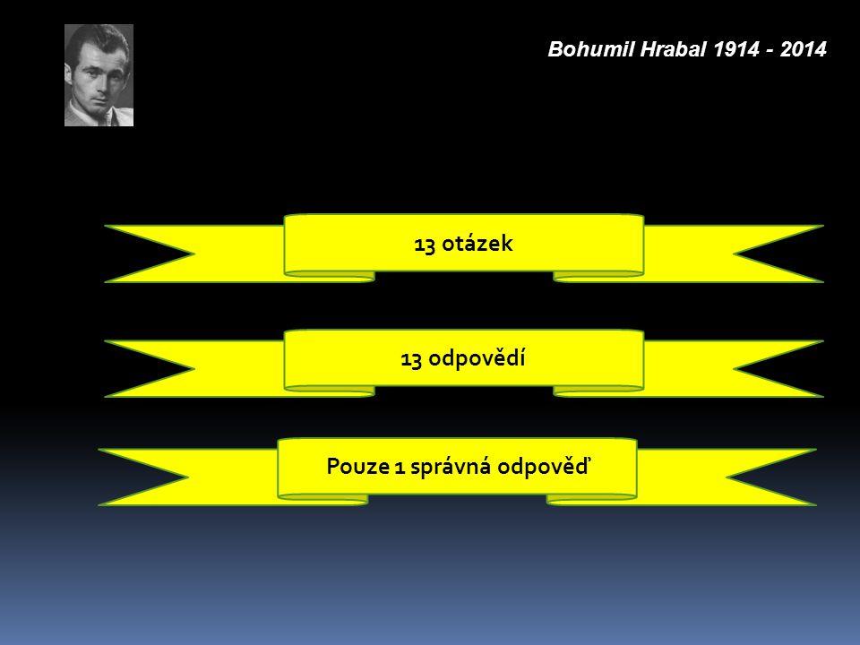 13 otázek 13 odpovědí Pouze 1 správná odpověď Bohumil Hrabal 1914 - 2014