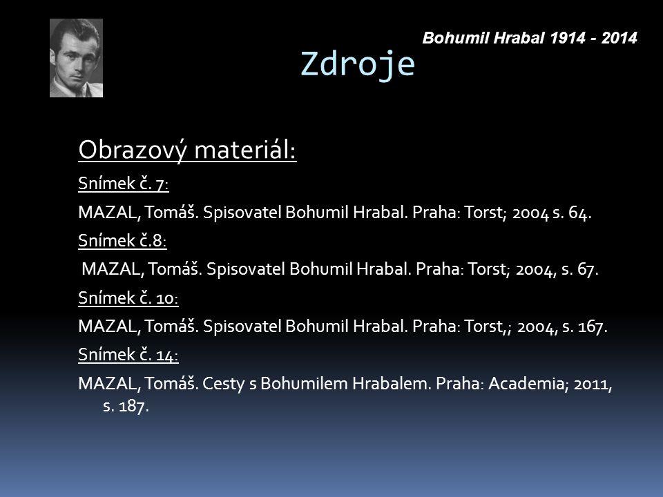 Zdroje Obrazový materiál: Snímek č. 7: MAZAL, Tomáš. Spisovatel Bohumil Hrabal. Praha: Torst; 2004 s. 64. Snímek č.8: MAZAL, Tomáš. Spisovatel Bohumil