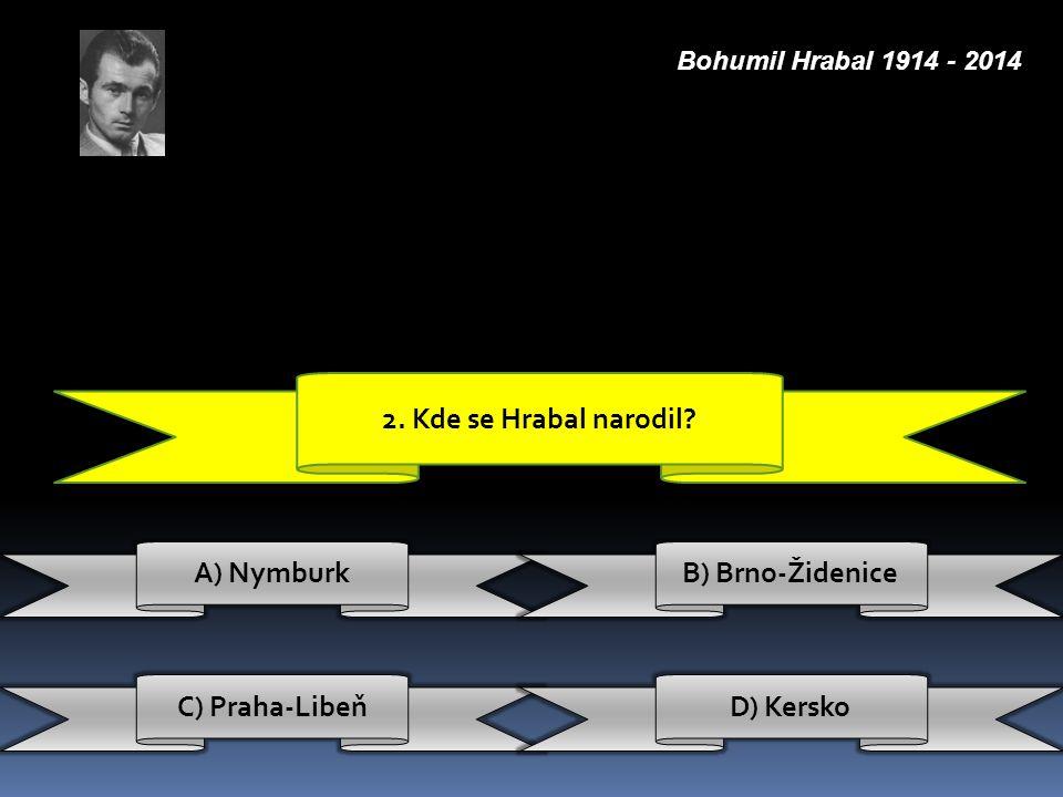 2. Kde se Hrabal narodil? A) Nymburk C) Praha-Libeň B) Brno-Židenice D) Kersko Bohumil Hrabal 1914 - 2014