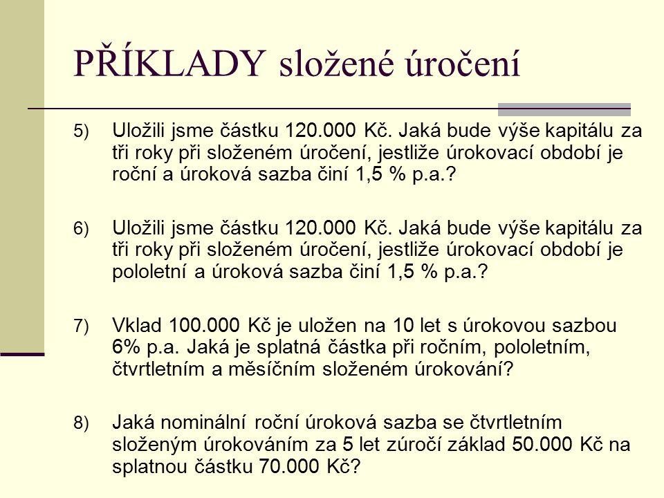 PŘÍKLADY složené úročení 5) Uložili jsme částku 120.000 Kč. Jaká bude výše kapitálu za tři roky při složeném úročení, jestliže úrokovací období je roč