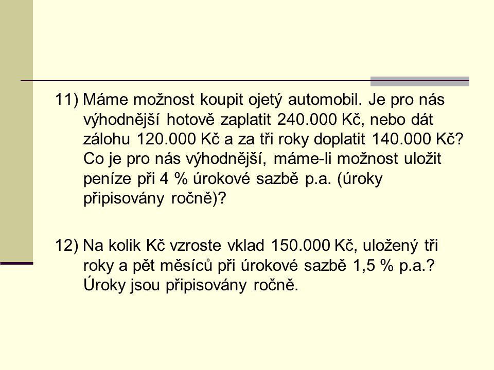 11) Máme možnost koupit ojetý automobil. Je pro nás výhodnější hotově zaplatit 240.000 Kč, nebo dát zálohu 120.000 Kč a za tři roky doplatit 140.000 K