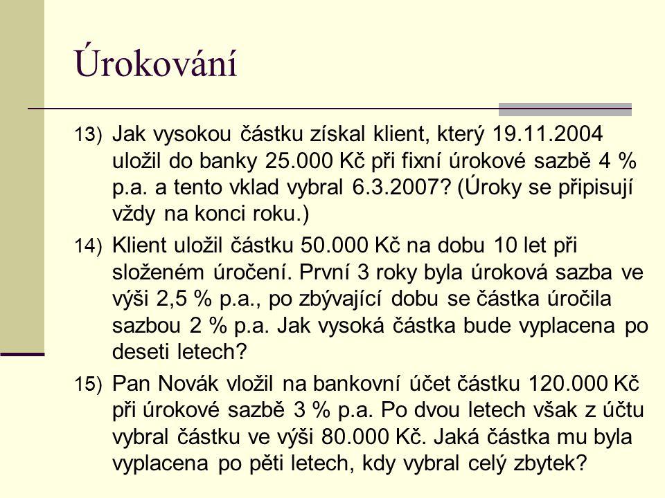 Úrokování 13) Jak vysokou částku získal klient, který 19.11.2004 uložil do banky 25.000 Kč při fixní úrokové sazbě 4 % p.a. a tento vklad vybral 6.3.2