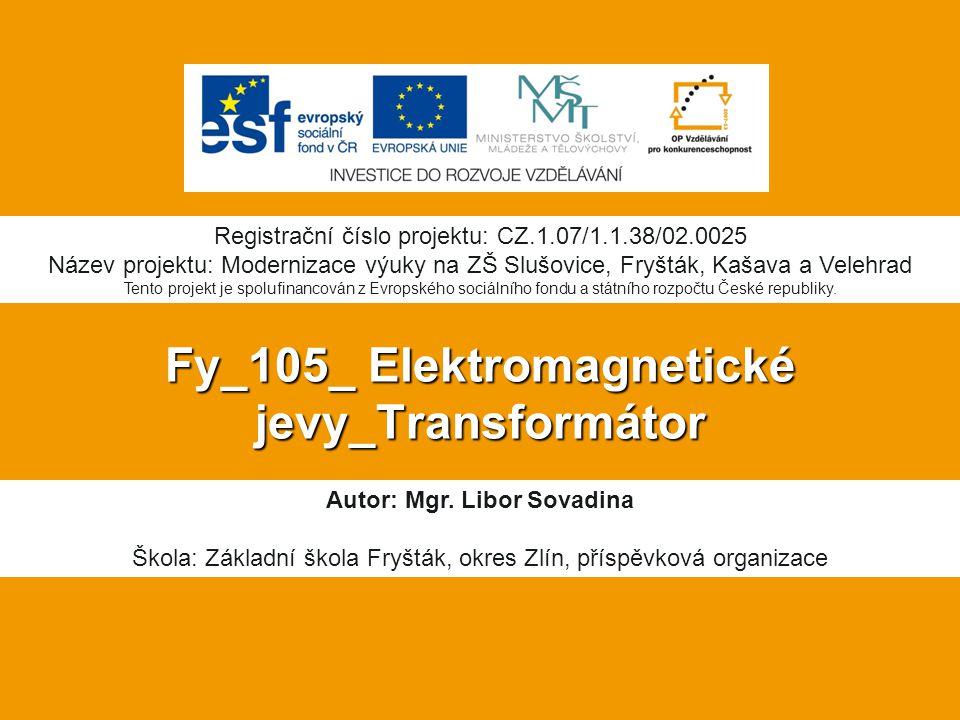 Fy_105_ Elektromagnetické jevy_Transformátor Autor: Mgr. Libor Sovadina Škola: Základní škola Fryšták, okres Zlín, příspěvková organizace Registrační
