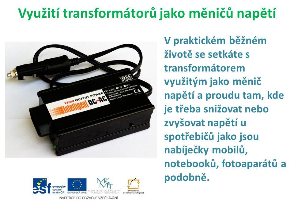 Využití transformátorů jako měničů napětí V praktickém běžném životě se setkáte s transformátorem využitým jako měnič napětí a proudu tam, kde je třeb
