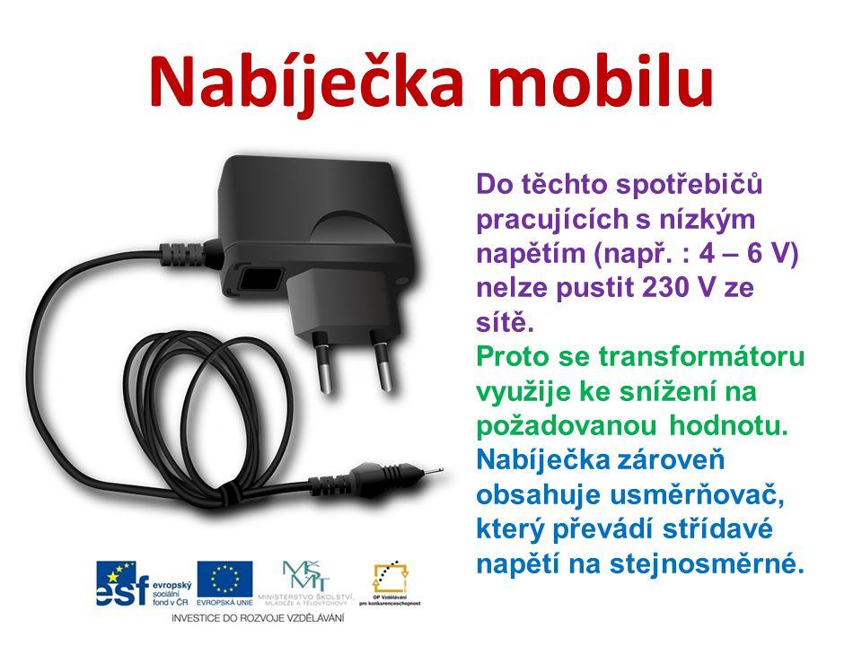 Nabíječka mobilu Do těchto spotřebičů pracujících s nízkým napětím (např. : 4 – 6 V) nelze pustit 230 V ze sítě. Proto se transformátoru využije ke sn