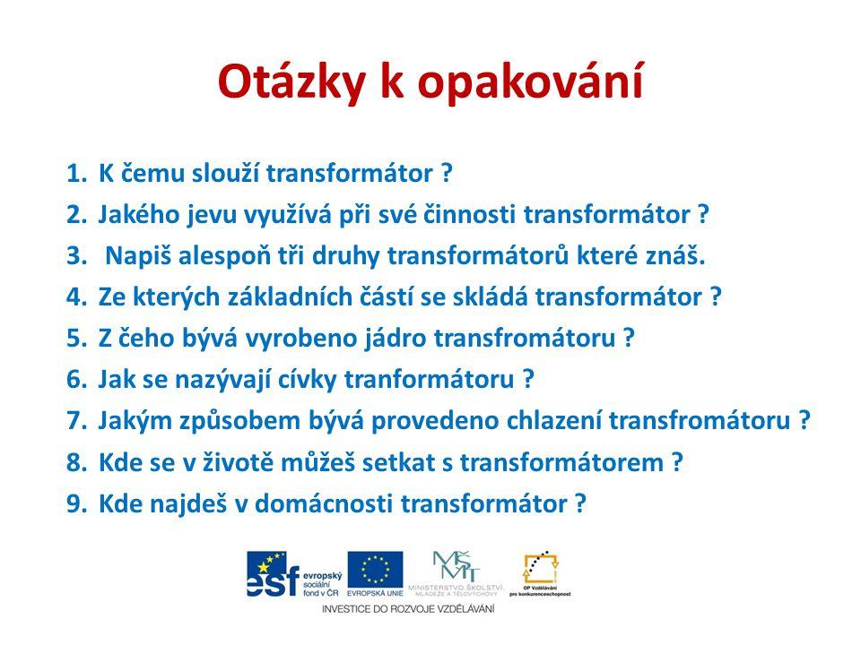Otázky k opakování 1.K čemu slouží transformátor ? 2.Jakého jevu využívá při své činnosti transformátor ? 3. Napiš alespoň tři druhy transformátorů kt